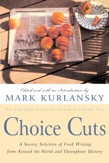 Choice Cuts - A Savory Selection of Food Writing from Around the World and Throughout History ebook by Mark Kurlansky