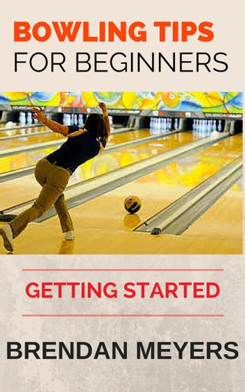 Bowling Tips For Beginners - Getting Started ebook by Brendan Meyers