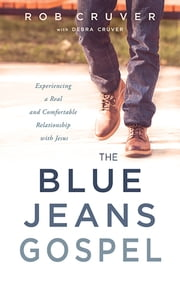 The Blue Jeans Gospel - Experiencing a Real and Comfortable Relationship with Jesus ebook by Rob Cruver