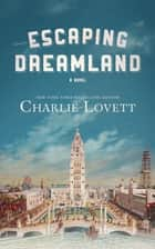 Escaping Dreamland - A Novel ebook by Charlie Lovett