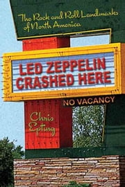 Led Zeppelin Crashed Here: The Rock and Roll Landmarks of North America ebook by Chris