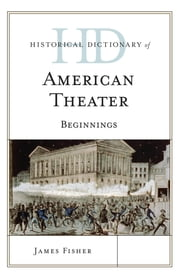 Historical Dictionary of American Theater - Beginnings ebook by James Fisher