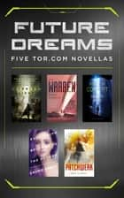 Future Dreams - Five Tor.com Novellas (The Burning Light, The Warren, Proof of Concept, Everything Belongs to the Future, Patchwork) ebook by Brian Evenson, Gwyneth Jones, Laurie Penny,...