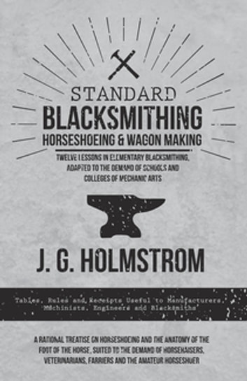 Standard Blacksmithing, Horseshoeing and Wagon Making - Twelve Lessons in Elementary Blacksmithing, Adapted to the Demand of Schools and Colleges of Mechanic Arts - Tables, Rules and Receipts Useful to Manufacturers, Machinists, Engineers and Blacksmiths - A Rational Treatise on Horseshoeing and the Anatomy of the Foot of the Horse, Suited to the Demand of Horseraisers, Veterinarians, Farriers and ebook by J. G. Holmstrom
