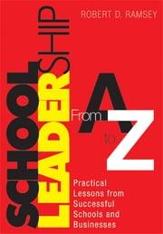 School Leadership From A to Z - Practical Lessons from Successful Schools and Businesses ebook by Robert D. Ramsey