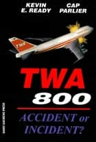 TWA 800:Accident or Incident? ebook by