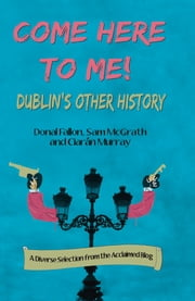 Come Here To Me - Dublin's Other History ebook by Donal Fallon,Sam McGrath,Ciaran Murray