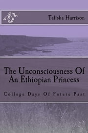 The Unconsciousness Of An Ethiopian Princess - College Days of Future Past ebook by Talisha Harrison