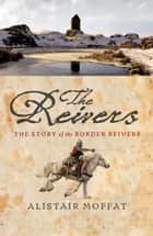 Reivers - The Story of the Border Reivers ebook by Alistair Moffat