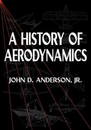 A History of Aerodynamics - And Its Impact on Flying Machines ebook by John D. Anderson, Jr