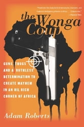 The Wonga Coup - Guns, Thugs, and a Ruthless Determination to Create Mayhem in an Oil-Rich Corner of Africa ebook by Adam Roberts