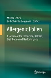 Allergenic Pollen - A Review of the Production, Release, Distribution and Health Impacts ebook by Mikhail Sofiev,Karl-Christian Bergmann