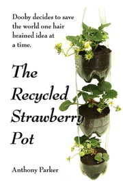 The Recycled Strawberry Pot - Dooby saves the world one hair brained idea at a time ebook by Anthony Parker