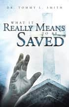What It Really Means To Be Saved ebook by Dr. Tommy L. Smith
