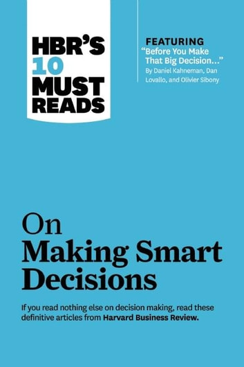 "HBR's 10 Must Reads on Making Smart Decisions (with featured article ""Before You Make That Big Decision..."" by Daniel Kahneman, Dan Lovallo, and Olivier Sibony) ebook by Harvard Business Review,Daniel Kahneman,Ram Charan"
