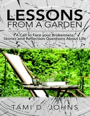 Lessons from a Garden: A Call to Face Your Brokenness Stories and Reflection Questions About Life ebook by Tami D. Johns