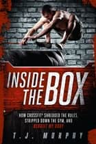 Inside the Box: How CrossFit® Shredded the Rules, Stripped Down the Gym, and Rebuilt My Body - How CrossFit ® Shredded the Rules, Stripped Down the Gym, and Rebuilt My Body ebook by