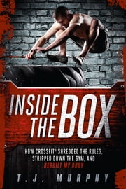 Inside the Box: How CrossFit® Shredded the Rules, Stripped Down the Gym, and Rebuilt My Body - How CrossFit ® Shredded the Rules, Stripped Down the Gym, and Rebuilt My Body ebook by T.J. Murphy