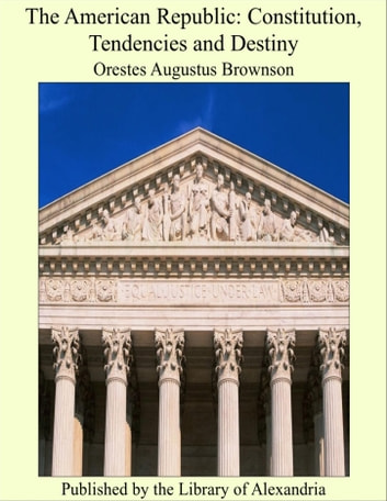 The American Republic: Constitution, Tendencies and Destiny ebook by Orestes Augustus Brownson