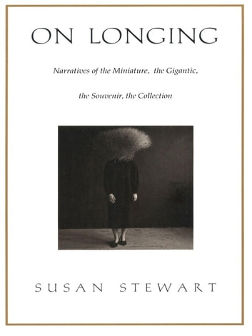 On Longing - Narratives of the Miniature, the Gigantic, the Souvenir, the Collection ebook by Susan Stewart