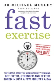 Fast Exercise - The simple secret of high intensity training: get fitter, stronger and better toned in just a few minutes a day ebook by Michael Mosley, Peta Bee