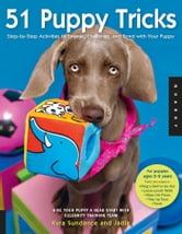 51 Puppy Tricks: Step-by-Step Activities to Engage, Challenge, and Bond with Your Puppy - Step-by-Step Activities to Engage, Challenge, and Bond with Your Puppy ebook by Kyra Sundance