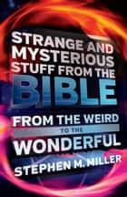 Strange and Mysterious Stuff from the Bible - From the Weird to the Wonderful ebook by Stephen M. Miller
