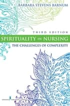 Spirituality in Nursing - The Challenges of Complexity, Third Edition ebook by Barbara Stevens Barnum, PhD