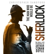 The Man Who Would Be Sherlock - The Real-Life Adventures of Arthur Conan Doyle audiobook by Christopher Sandford