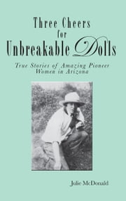 Three Cheers for Unbreakable Dolls - True Stories of Amazing Pioneer Women in Arizona ebook by Julie McDonald