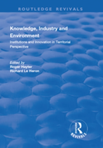 Knowledge, Industry and Environment: Institutions and Innovation in Territorial Perspective - Institutions and Innovation in Territorial Perspective ebook by Richard Le Heron,Roger Hayter