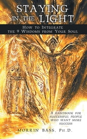 Staying in the Light: How to Integrate the 9 Wisdoms from Your Soul - A handbook for successful people who want more success ebook by Morrin Bass, PhD