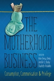 The Motherhood Business - Consumption, Communication, and Privilege ebook by Anne Teresa Demo,Jennifer L. Borda,Charlotte H. Kroløkke,Jennifer L. Borda,Shira Chess,Anne Teresa Demo,Kara N. Dillard,K. Animashaun Ducre,Lisa A. Flores,Cynthia Gordon,Christine Harold,Sara E. Hayden,Charlotte H. Kroløkke,Karen Hvidtfeldt Madsen