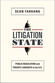 The Litigation State: Public Regulation and Private Lawsuits in the United States - Public Regulation and Private Lawsuits in the United States ebook by Sean Farhang