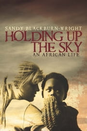 Holding Up the Sky - An African Life ebook by Sandy Blackburn-Wright