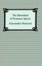 The Betrothed (I Promessi Sposi) ebook by Alessandro Manzoni