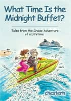 What Time Is the Midnight Buffet? - Tales from the Cruise Adventure of a Lifetime ebook by chesterh