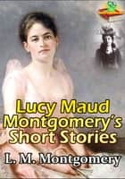 Lucy Maud Montgomery's Short Stories ( 1896-1922 ) - (Anne of Green Gables's author) ebook by Lucy Maud Montgomery