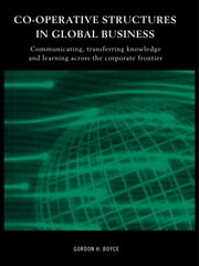 Co-operative Structures in Global Business - Communicating, Transferring Knowledge and Learning across the Corporate Frontier ebook by Gordon H. Boyce