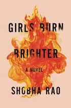 Girls Burn Brighter - A Novel ekitaplar by Shobha Rao