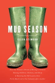 Mud Season: How One Woman's Dream of Moving to Vermont, Raising Children, Chickens and Sheep, and Running the Old Country Store Pretty Much Led to One Calamity After Another ebook by Ellen Stimson