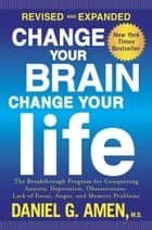 Change Your Brain, Change Your Life (Revised and Expanded) - The Breakthrough Program for Conquering Anxiety, Depression, Obsessiveness, Lack of Focus, Anger, and Memory Problems ebook by Daniel G. Amen, M.D.