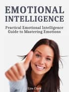 Emotional Intelligence: Practical Emotional Intelligence Guide to Mastering Emotions ebook by Lisa Clark