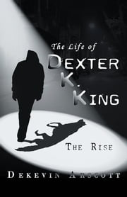 The Life of Dexter K. King - The Rise ebook by Dekevin Arscott