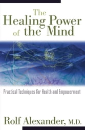 The Healing Power of the Mind - Practical Techniques for Health and Empowerment ebook by Rolf Alexander, M.D.