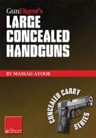 Gun Digest's Large Concealed Handguns eShort - With some thought applied to concealed holsters and wardrobe, the good guy with the larger handgun can improve survival potential and save money! ebook by Massad Ayoob