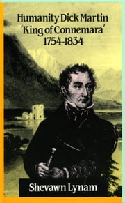 Humanity Dick Martin - King of Connemara' 1754-1834 ebook by Shevawn Lynam