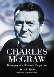 Charles McGraw - Biography of a Film Noir Tough Guy ebook by Alan K. Rode