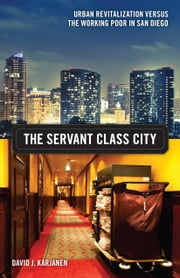 The Servant Class City - Urban Revitalization versus the Working Poor in San Diego ebook by David J. Karjanen