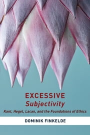 Excessive Subjectivity - Kant, Hegel, Lacan, and the Foundations of Ethics ebook by Dominik Finkelde